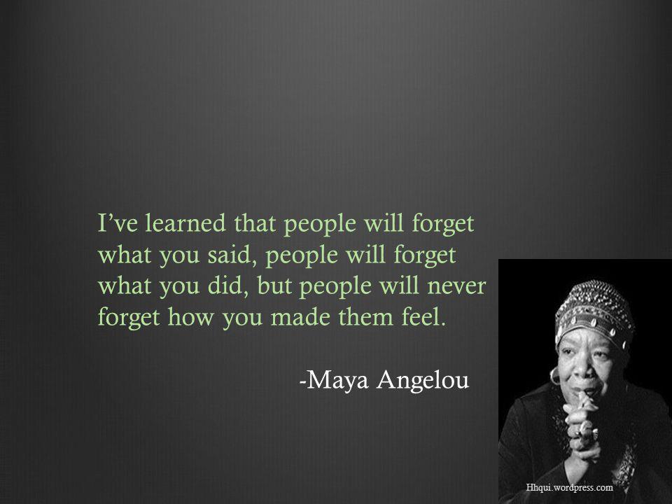 Hhqui.wordpress.com I've learned that people will forget what you said, people will forget what you did, but people will never forget how you made them feel.