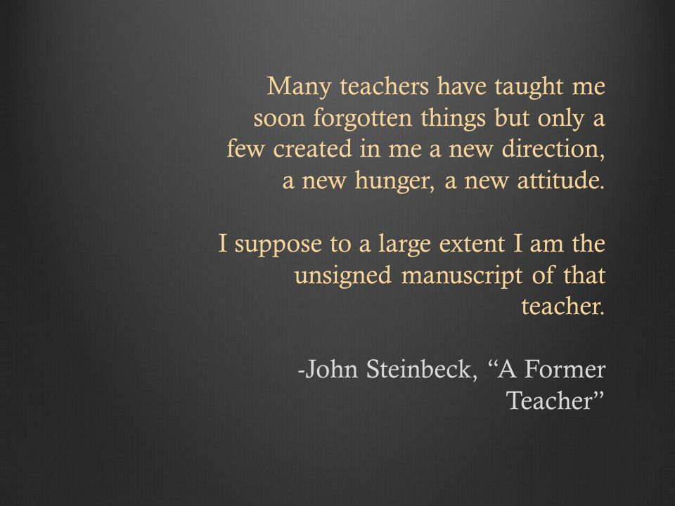 Many teachers have taught me soon forgotten things but only a few created in me a new direction, a new hunger, a new attitude.