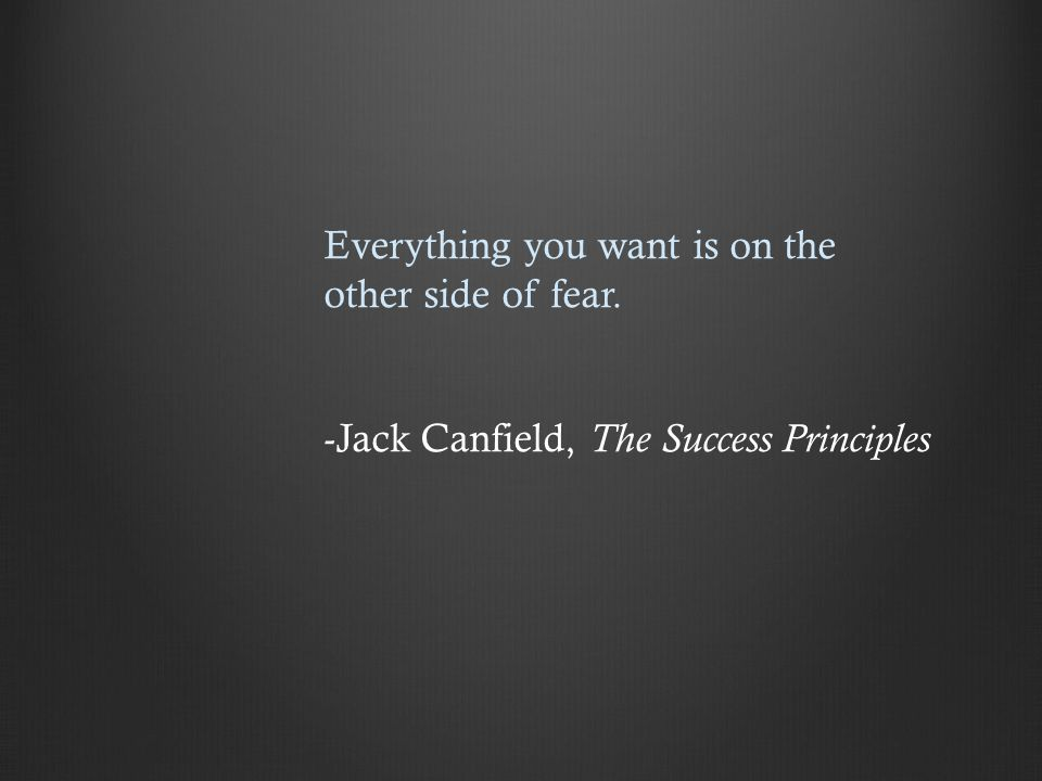 Everything you want is on the other side of fear. -Jack Canfield, The Success Principles