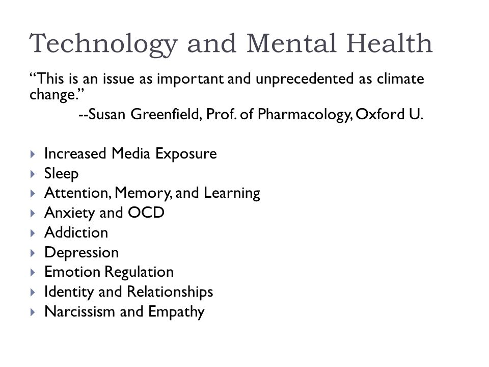 Technology and Mental Health This is an issue as important and unprecedented as climate change. --Susan Greenfield, Prof.