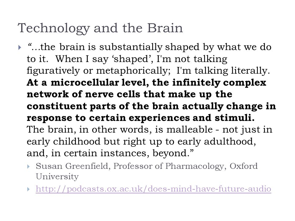 Technology and the Brain  … the brain is substantially shaped by what we do to it.