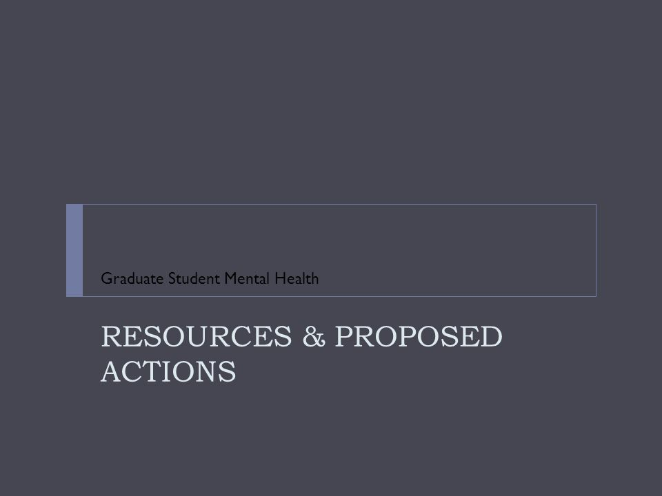 RESOURCES & PROPOSED ACTIONS Graduate Student Mental Health