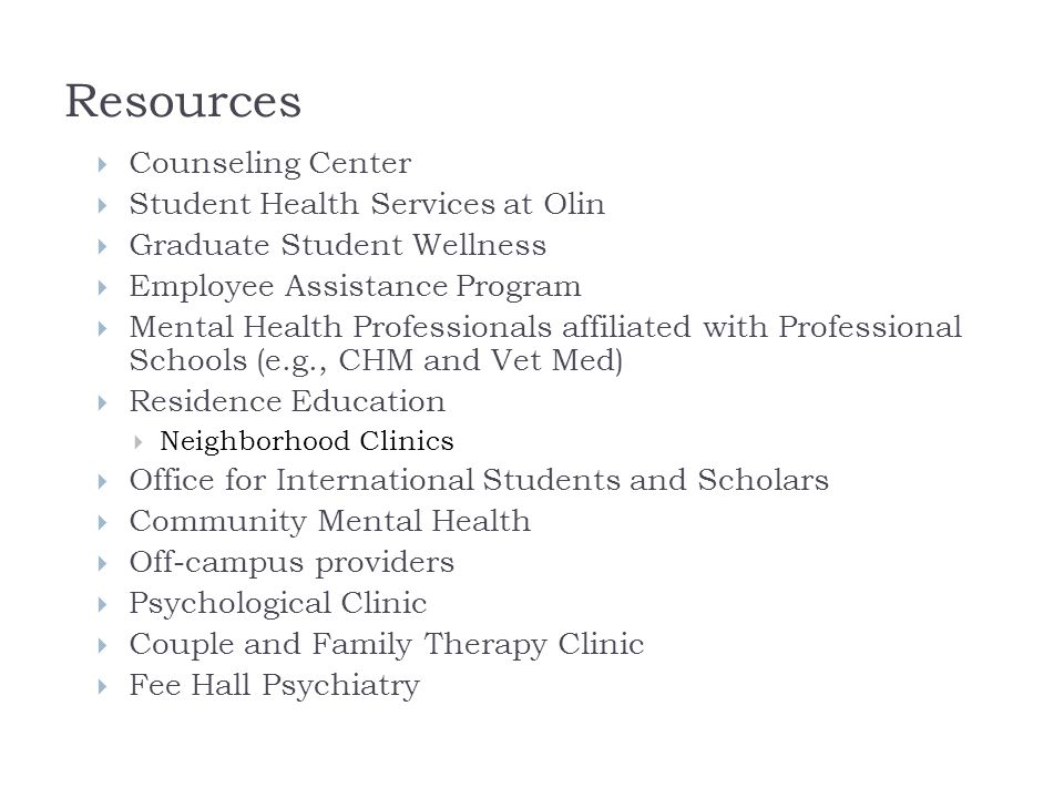 Resources  Counseling Center  Student Health Services at Olin  Graduate Student Wellness  Employee Assistance Program  Mental Health Professionals affiliated with Professional Schools (e.g., CHM and Vet Med)  Residence Education  Neighborhood Clinics  Office for International Students and Scholars  Community Mental Health  Off-campus providers  Psychological Clinic  Couple and Family Therapy Clinic  Fee Hall Psychiatry