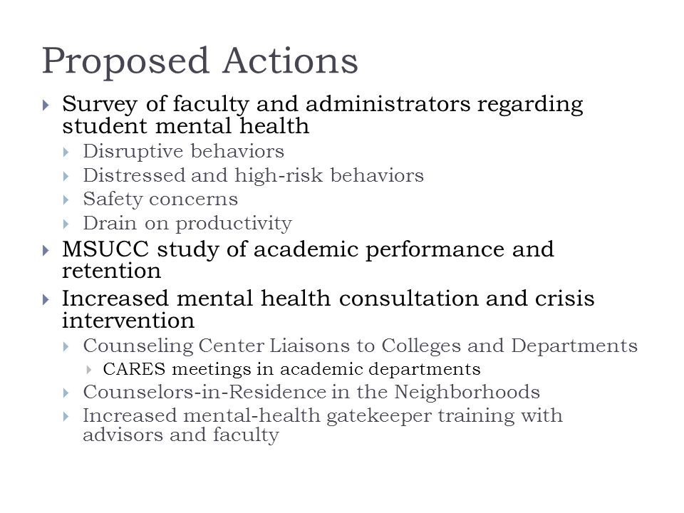Proposed Actions  Survey of faculty and administrators regarding student mental health  Disruptive behaviors  Distressed and high-risk behaviors  Safety concerns  Drain on productivity  MSUCC study of academic performance and retention  Increased mental health consultation and crisis intervention  Counseling Center Liaisons to Colleges and Departments  CARES meetings in academic departments  Counselors-in-Residence in the Neighborhoods  Increased mental-health gatekeeper training with advisors and faculty