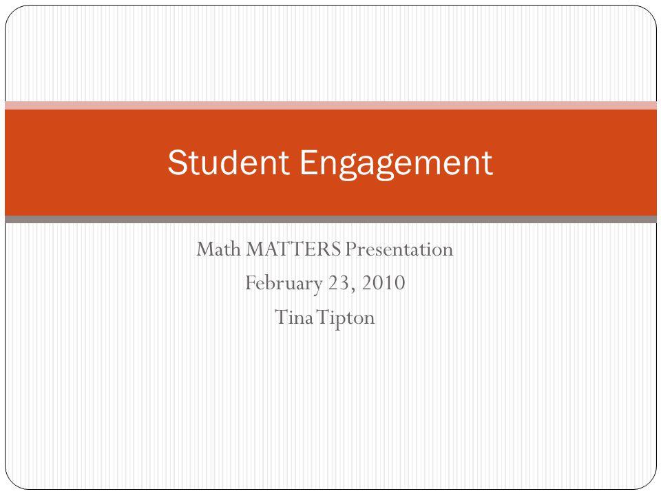 Math MATTERS Presentation February 23, 2010 Tina Tipton Student Engagement