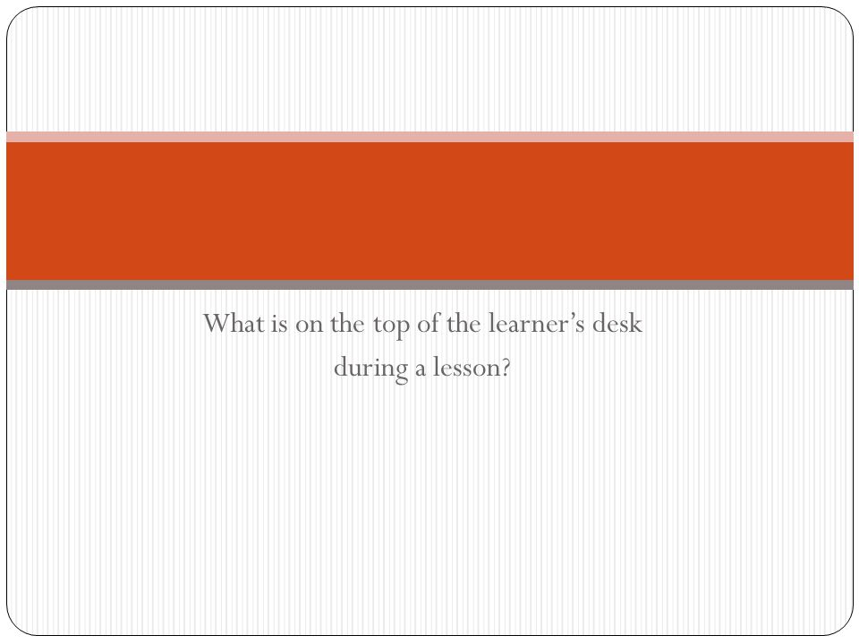 What is on the top of the learner's desk during a lesson