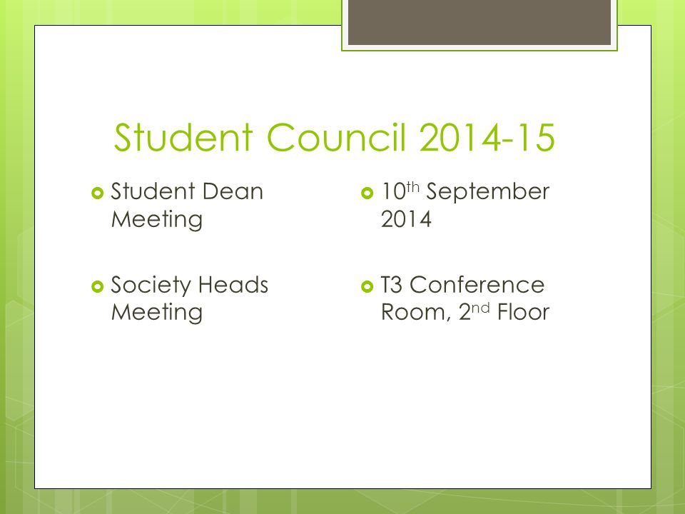 Student Council 2014-15  Student Dean Meeting  Society Heads Meeting  10 th September 2014  T3 Conference Room, 2 nd Floor