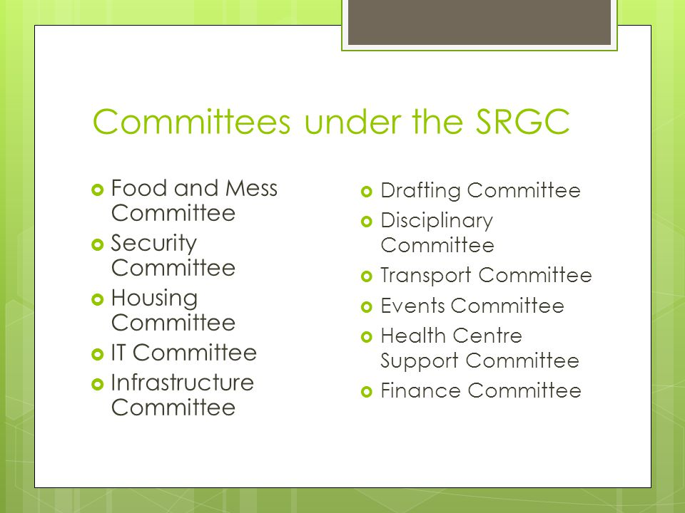 Committees under the SRGC  Food and Mess Committee  Security Committee  Housing Committee  IT Committee  Infrastructure Committee  Drafting Committee  Disciplinary Committee  Transport Committee  Events Committee  Health Centre Support Committee  Finance Committee