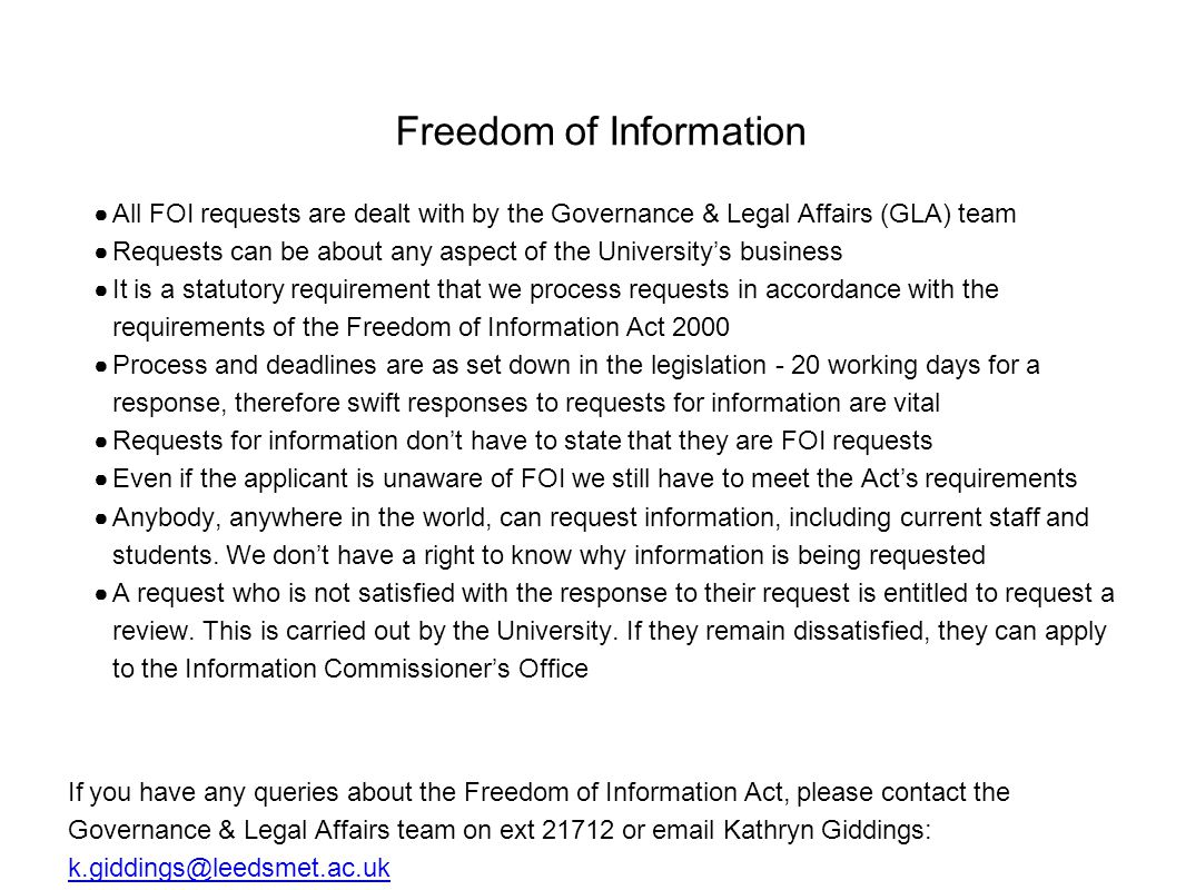 Freedom of Information ● All FOI requests are dealt with by the Governance & Legal Affairs (GLA) team ● Requests can be about any aspect of the University's business ● It is a statutory requirement that we process requests in accordance with the requirements of the Freedom of Information Act 2000 ● Process and deadlines are as set down in the legislation - 20 working days for a response, therefore swift responses to requests for information are vital ● Requests for information don't have to state that they are FOI requests ● Even if the applicant is unaware of FOI we still have to meet the Act's requirements ● Anybody, anywhere in the world, can request information, including current staff and students.