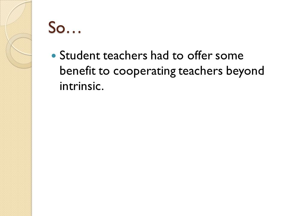 So… Student teachers had to offer some benefit to cooperating teachers beyond intrinsic.