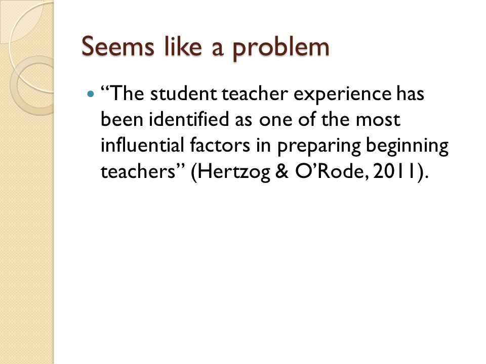 Seems like a problem The student teacher experience has been identified as one of the most influential factors in preparing beginning teachers (Hertzog & O'Rode, 2011).