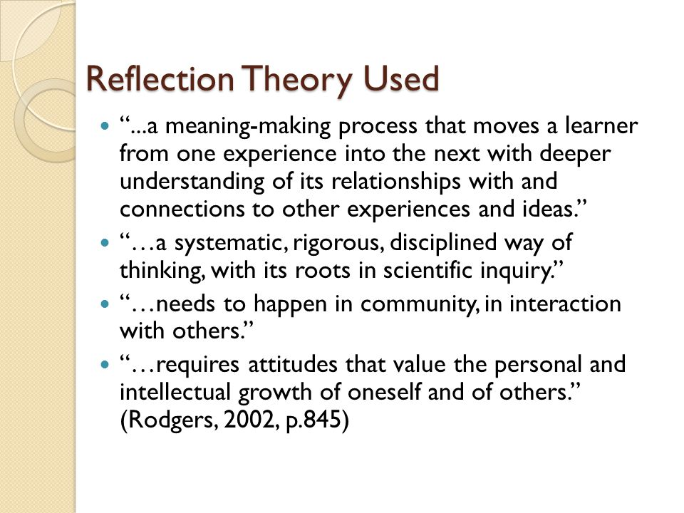Reflection Theory Used ...a meaning-making process that moves a learner from one experience into the next with deeper understanding of its relationships with and connections to other experiences and ideas. …a systematic, rigorous, disciplined way of thinking, with its roots in scientific inquiry. …needs to happen in community, in interaction with others. …requires attitudes that value the personal and intellectual growth of oneself and of others. (Rodgers, 2002, p.845)
