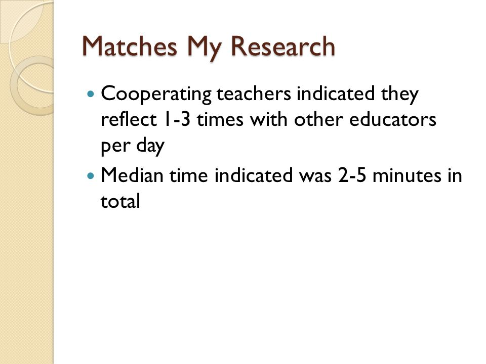 Matches My Research Cooperating teachers indicated they reflect 1-3 times with other educators per day Median time indicated was 2-5 minutes in total