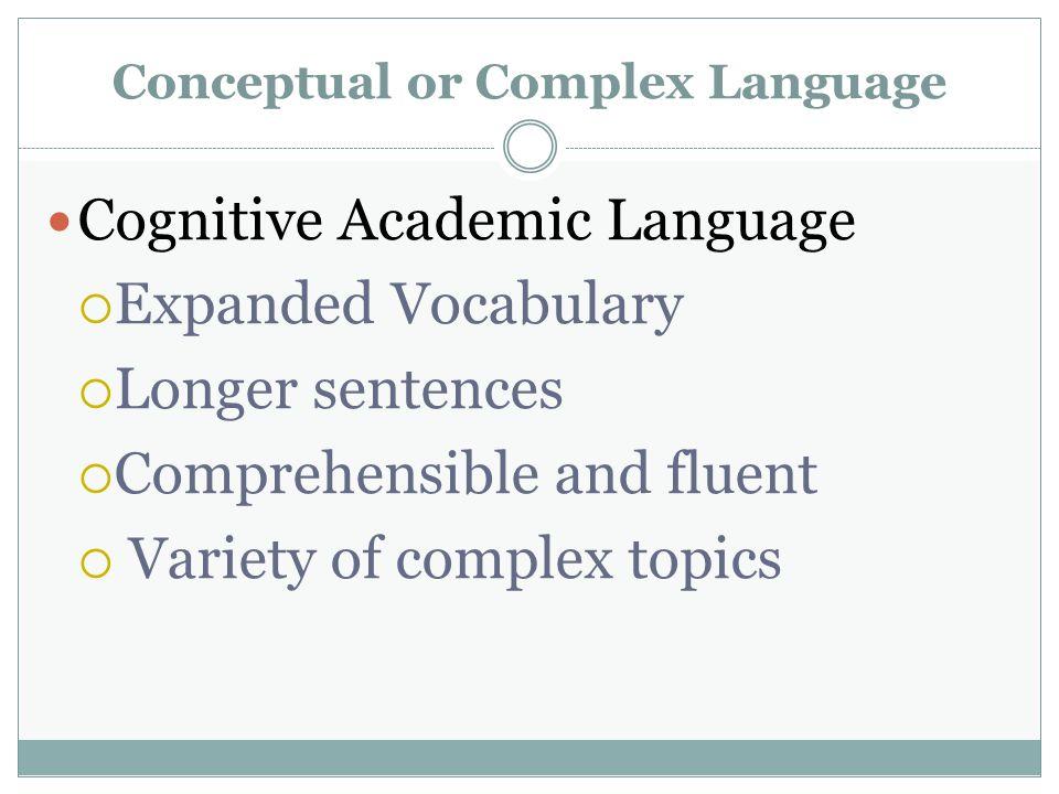 Conceptual or Complex Language Cognitive Academic Language  Expanded Vocabulary  Longer sentences  Comprehensible and fluent  Variety of complex topics