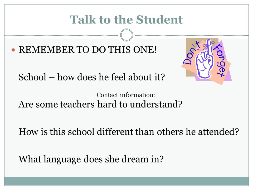 Talk to the Student REMEMBER TO DO THIS ONE.School – how does he feel about it.