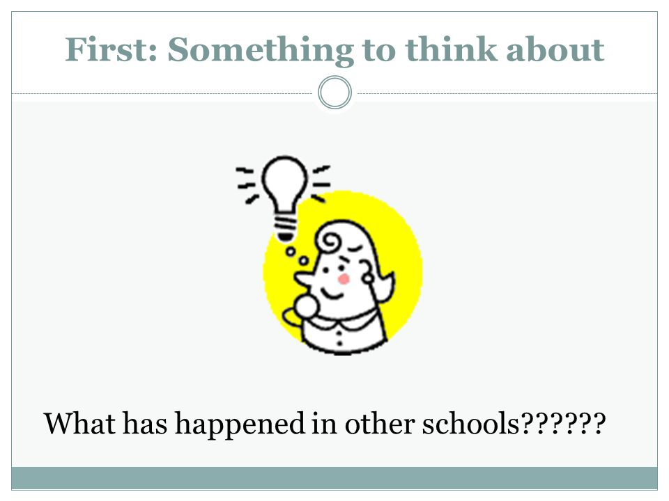 First: Something to think about What has happened in other schools??????