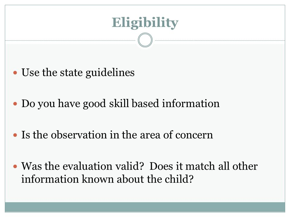 Eligibility Use the state guidelines Do you have good skill based information Is the observation in the area of concern Was the evaluation valid.
