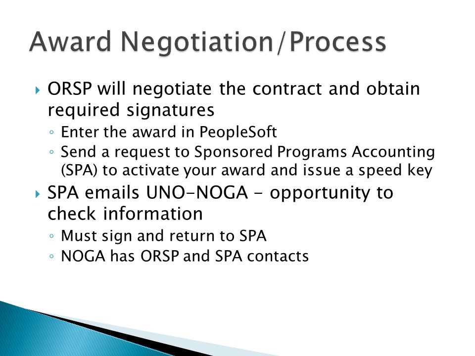  ORSP will negotiate the contract and obtain required signatures ◦ Enter the award in PeopleSoft ◦ Send a request to Sponsored Programs Accounting (SPA) to activate your award and issue a speed key  SPA emails UNO-NOGA - opportunity to check information ◦ Must sign and return to SPA ◦ NOGA has ORSP and SPA contacts