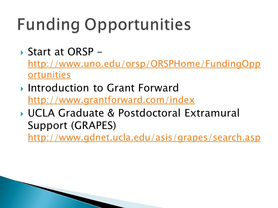  Start at ORSP - http://www.uno.edu/orsp/ORSPHome/FundingOpp ortunities http://www.uno.edu/orsp/ORSPHome/FundingOpp ortunities  Introduction to Grant Forward http://www.grantforward.com/index http://www.grantforward.com/index  UCLA Graduate & Postdoctoral Extramural Support (GRAPES) http://www.gdnet.ucla.edu/asis/grapes/search.asp http://www.gdnet.ucla.edu/asis/grapes/search.asp