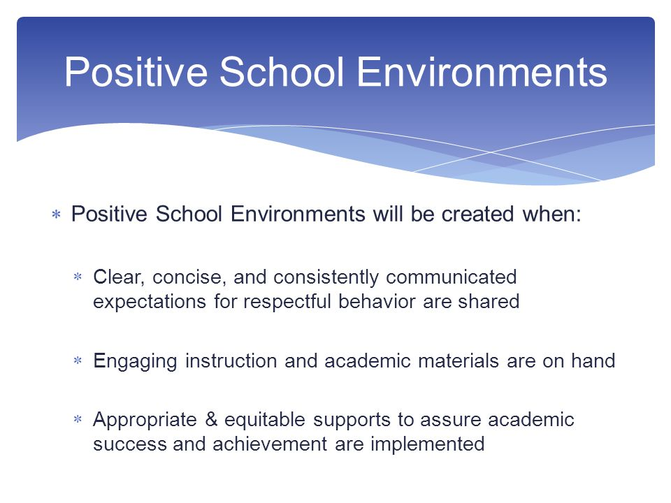  Positive School Environments will be created when:  Clear, concise, and consistently communicated expectations for respectful behavior are shared  Engaging instruction and academic materials are on hand  Appropriate & equitable supports to assure academic success and achievement are implemented Positive School Environments