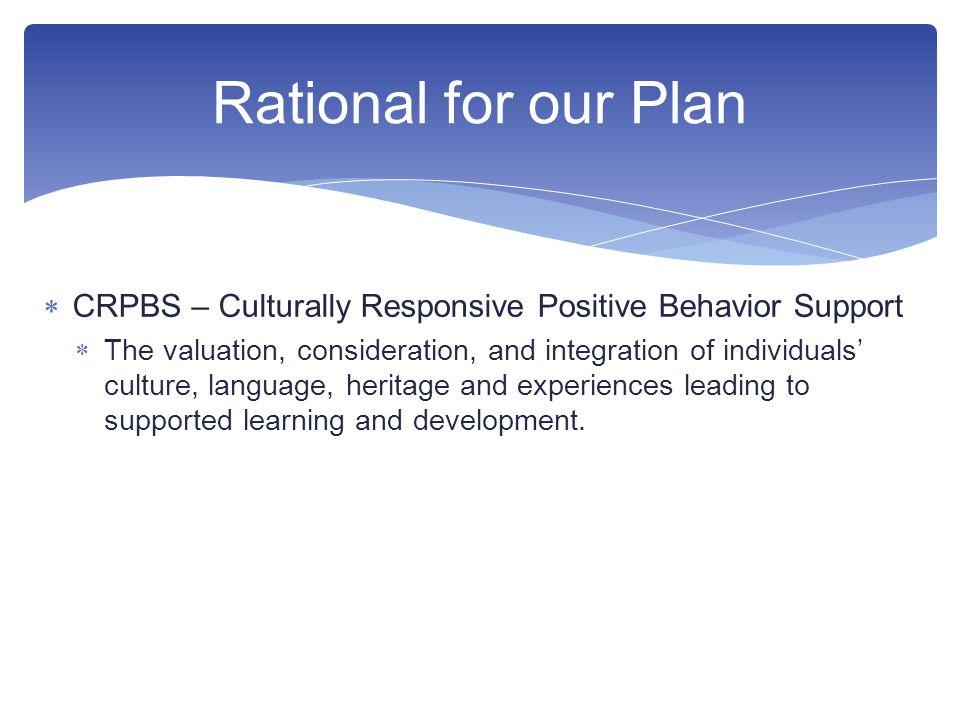  CRPBS – Culturally Responsive Positive Behavior Support  The valuation, consideration, and integration of individuals' culture, language, heritage and experiences leading to supported learning and development.