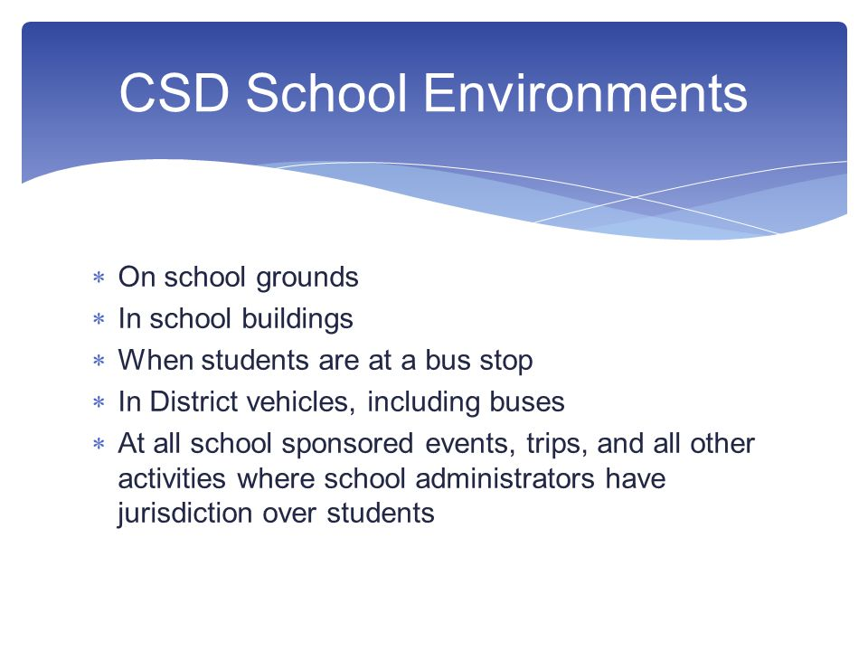  On school grounds  In school buildings  When students are at a bus stop  In District vehicles, including buses  At all school sponsored events, trips, and all other activities where school administrators have jurisdiction over students CSD School Environments