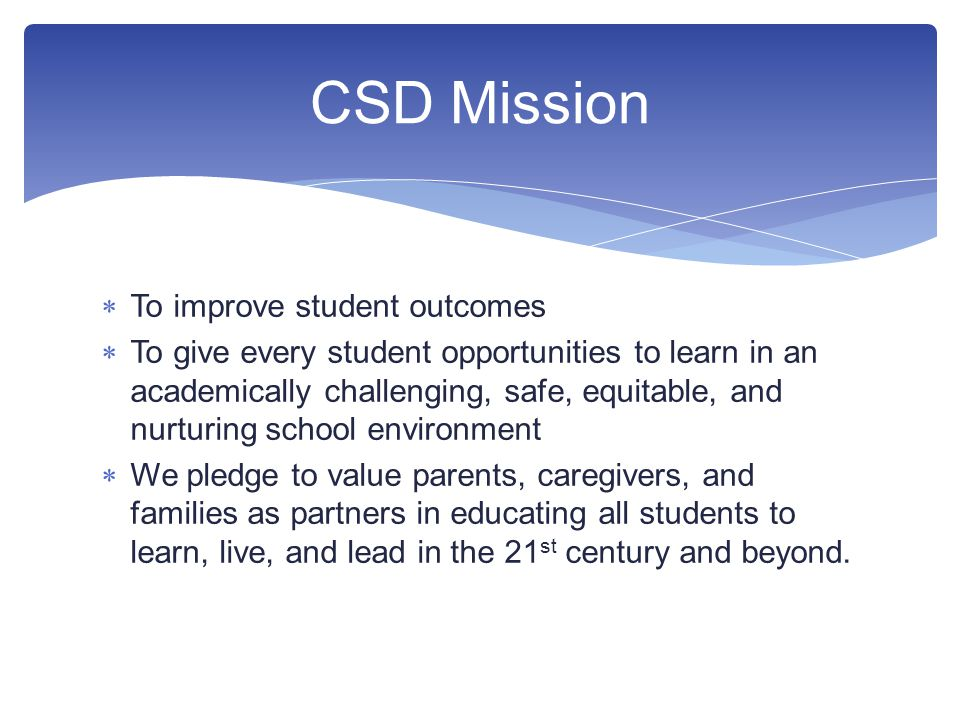  To improve student outcomes  To give every student opportunities to learn in an academically challenging, safe, equitable, and nurturing school environment  We pledge to value parents, caregivers, and families as partners in educating all students to learn, live, and lead in the 21 st century and beyond.