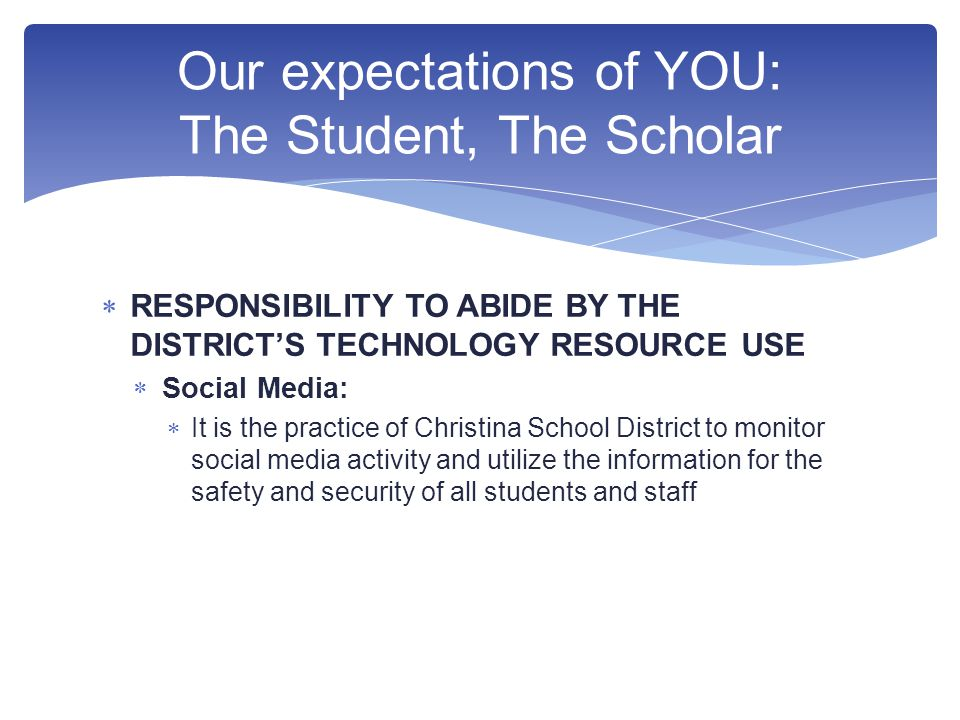  RESPONSIBILITY TO ABIDE BY THE DISTRICT'S TECHNOLOGY RESOURCE USE  Social Media:  It is the practice of Christina School District to monitor social media activity and utilize the information for the safety and security of all students and staff Our expectations of YOU: The Student, The Scholar
