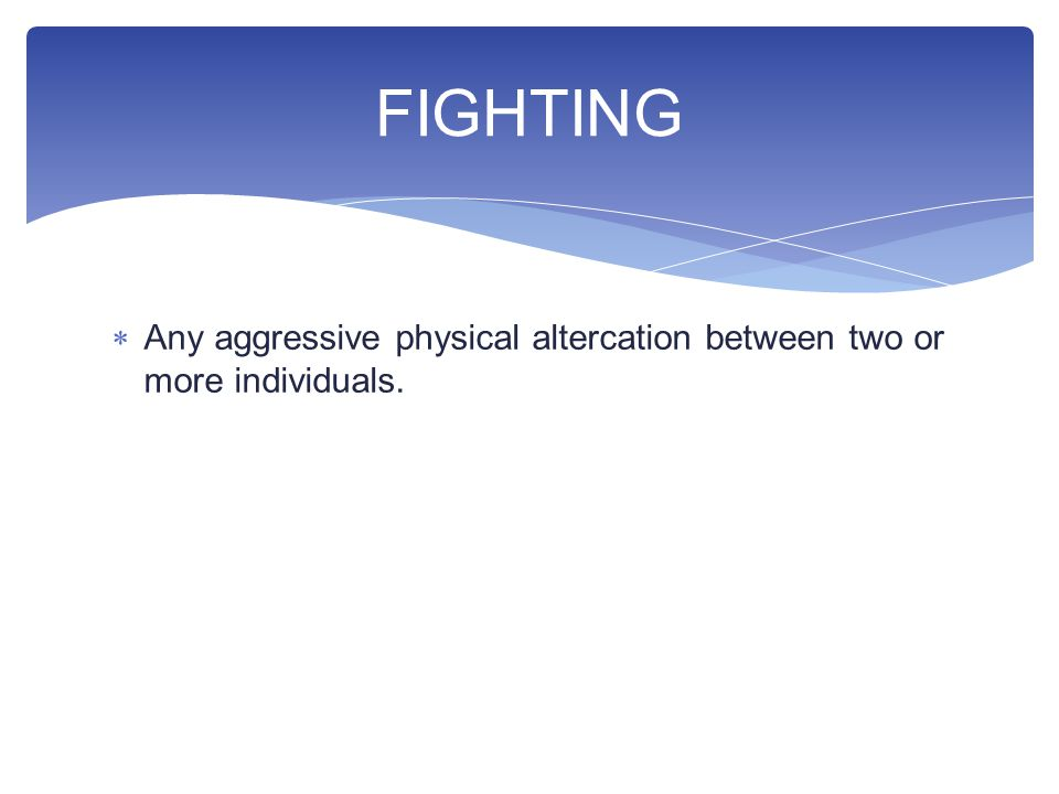  Any aggressive physical altercation between two or more individuals. FIGHTING
