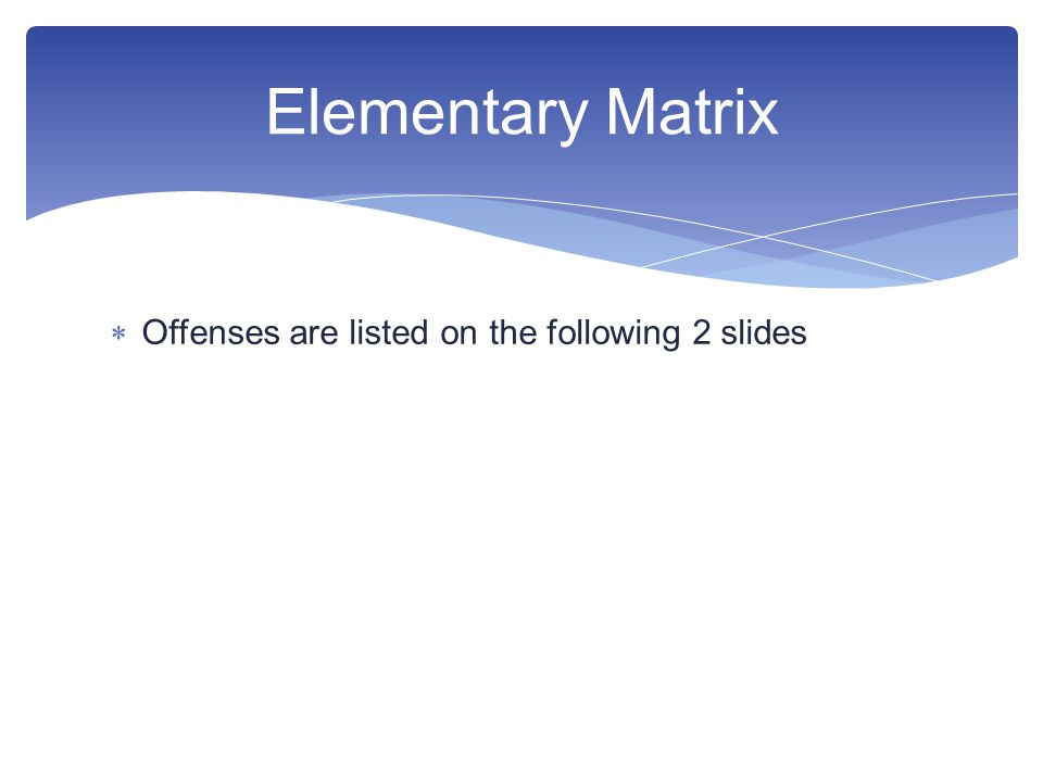  Offenses are listed on the following 2 slides Elementary Matrix