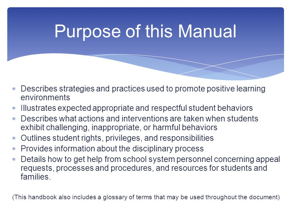  Describes strategies and practices used to promote positive learning environments  Illustrates expected appropriate and respectful student behaviors  Describes what actions and interventions are taken when students exhibit challenging, inappropriate, or harmful behaviors  Outlines student rights, privileges, and responsibilities  Provides information about the disciplinary process  Details how to get help from school system personnel concerning appeal requests, processes and procedures, and resources for students and families.