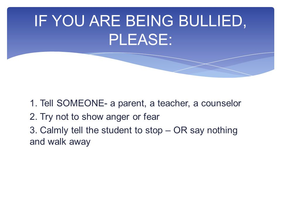 1. Tell SOMEONE- a parent, a teacher, a counselor 2.
