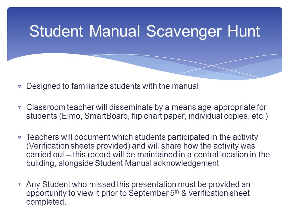  Designed to familiarize students with the manual  Classroom teacher will disseminate by a means age-appropriate for students (Elmo, SmartBoard, flip chart paper, individual copies, etc.)  Teachers will document which students participated in the activity (Verification sheets provided) and will share how the activity was carried out – this record will be maintained in a central location in the building, alongside Student Manual acknowledgement  Any Student who missed this presentation must be provided an opportunity to view it prior to September 5 th & verification sheet completed.