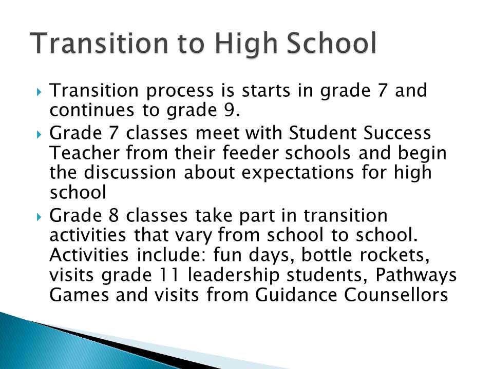  Transitioning continues once Grade 9 students get to high school to help smooth the transition  Activities vary depending on the school and include: Grade 9 Orientation, Grade 9 Day, Grade 9 & 12 Retreat, Breakfast Buddy Program to pair grade 9s with a grade 12 mentor, welcome assembly and also Grade 9 Meet the Teacher to help parents with the transition.