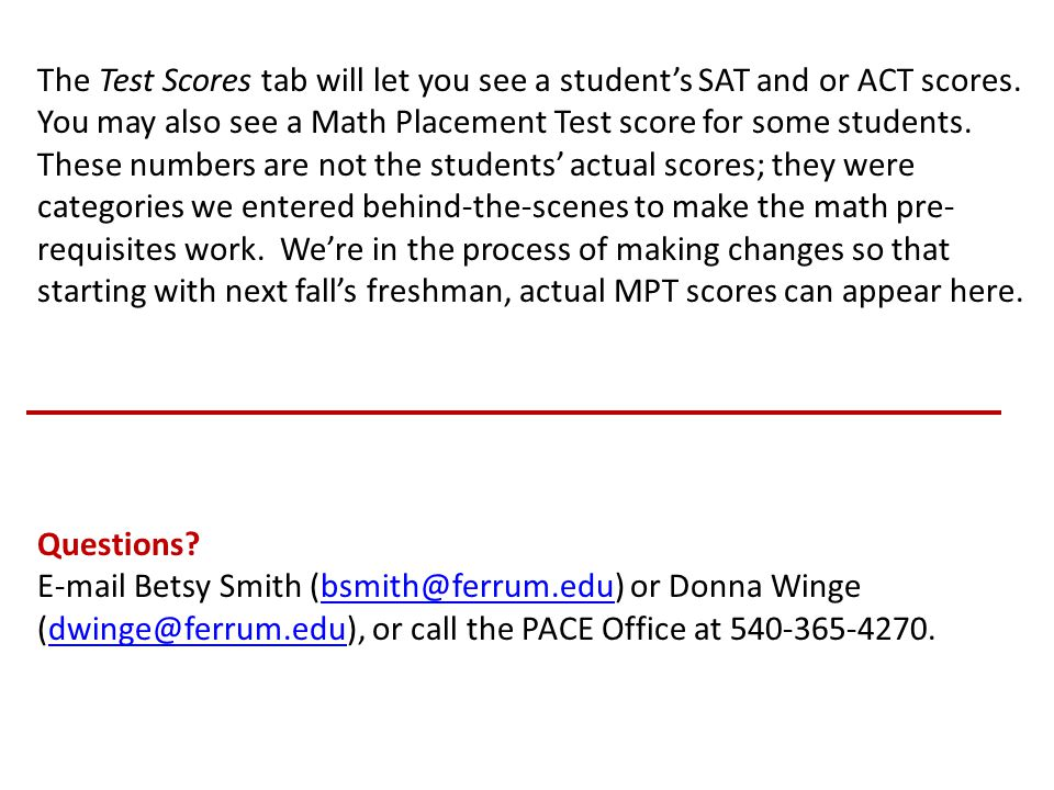 The Test Scores tab will let you see a student's SAT and or ACT scores. You may also see a Math Placement Test score for some students. These numbers