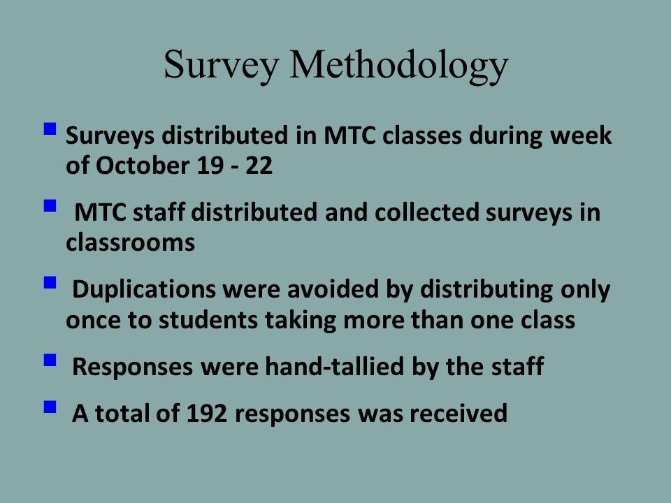 Survey Methodology  Surveys distributed in MTC classes during week of October 19 - 22  MTC staff distributed and collected surveys in classrooms  Duplications were avoided by distributing only once to students taking more than one class  Responses were hand-tallied by the staff  A total of 192 responses was received
