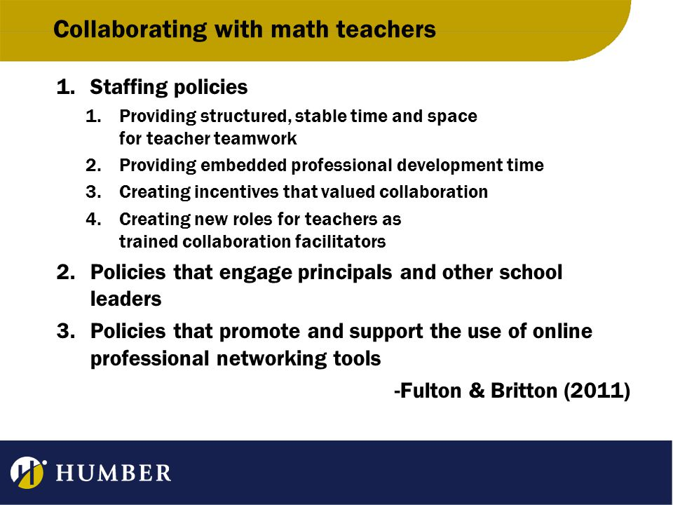 Collaborating with math teachers 1.Staffing policies 1.Providing structured, stable time and space for teacher teamwork 2.Providing embedded professional development time 3.Creating incentives that valued collaboration 4.Creating new roles for teachers as trained collaboration facilitators 2.Policies that engage principals and other school leaders 3.Policies that promote and support the use of online professional networking tools -Fulton & Britton (2011)