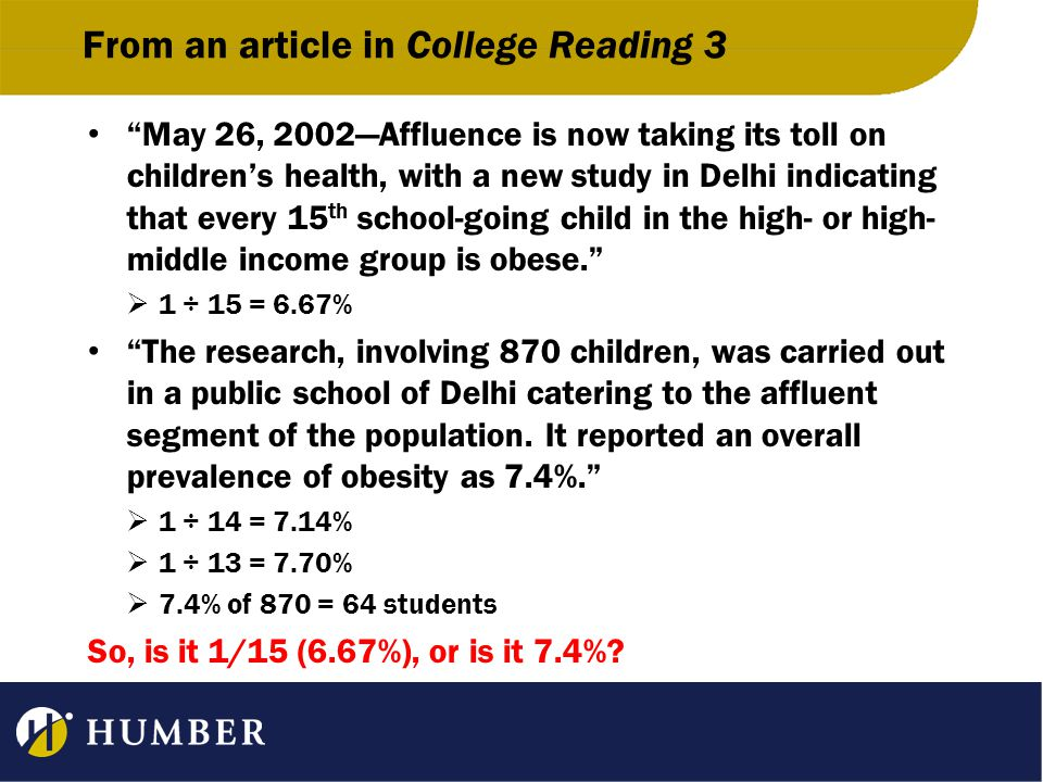 From an article in College Reading 3 May 26, 2002—Affluence is now taking its toll on children's health, with a new study in Delhi indicating that every 15 th school-going child in the high- or high- middle income group is obese.  1 ÷ 15 = 6.67% The research, involving 870 children, was carried out in a public school of Delhi catering to the affluent segment of the population.