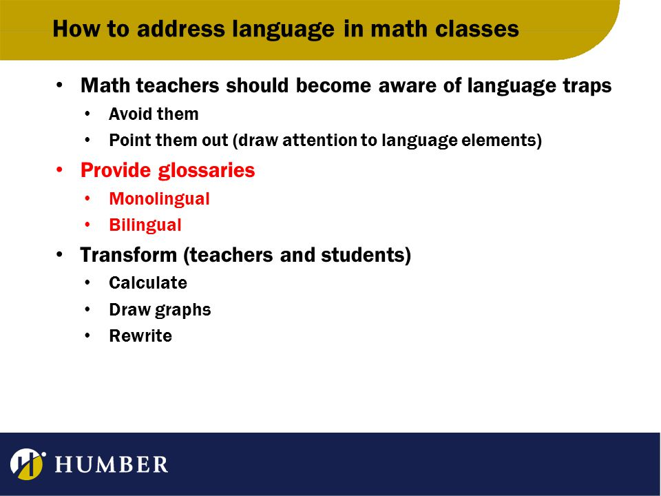How to address language in math classes Math teachers should become aware of language traps Avoid them Point them out (draw attention to language elements) Provide glossaries Monolingual Bilingual Transform (teachers and students) Calculate Draw graphs Rewrite