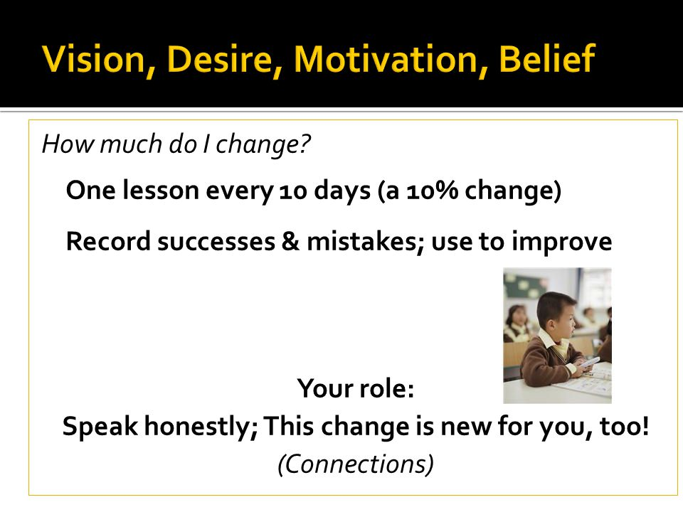 How much do I change? One lesson every 10 days (a 10% change) Record successes & mistakes; use to improve Your role: Speak honestly; This change is ne