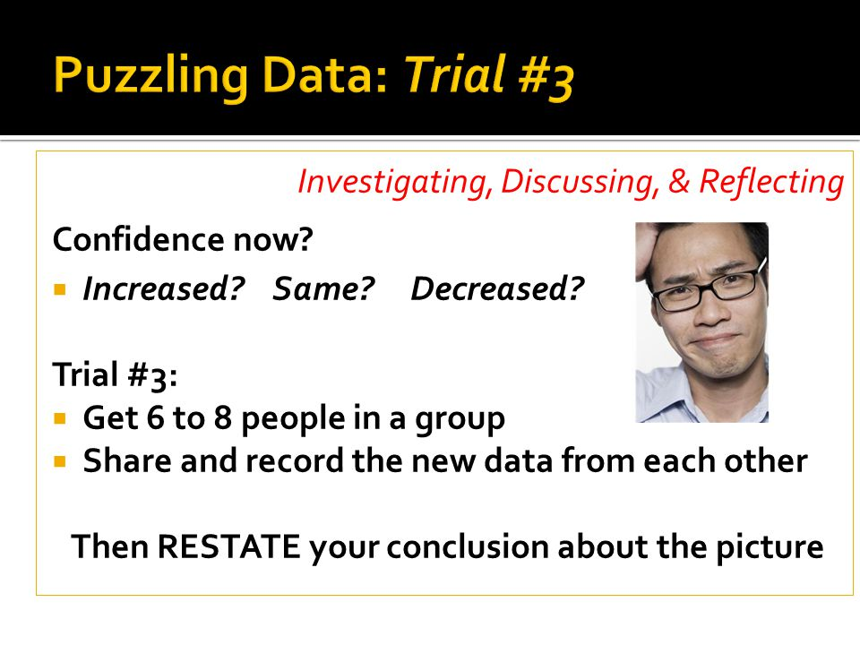 Investigating, Discussing, & Reflecting Confidence now?  Increased? Same? Decreased? Trial #3:  Get 6 to 8 people in a group  Share and record the