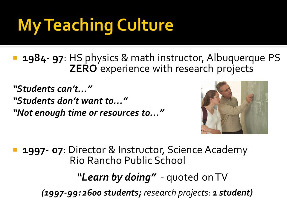 1999: 2 nd Annual Intel Educator's Academy  Changed my life forever  Kids like ours ; Interest driven; Excitement; New opportunities; Motivated teachers Back at Rio Rancho HS  Summer workshop: 24 interested teachers  Intel ISEF rules & guidelines  Use inquiry process; Product: research projects  Open for all students, any content