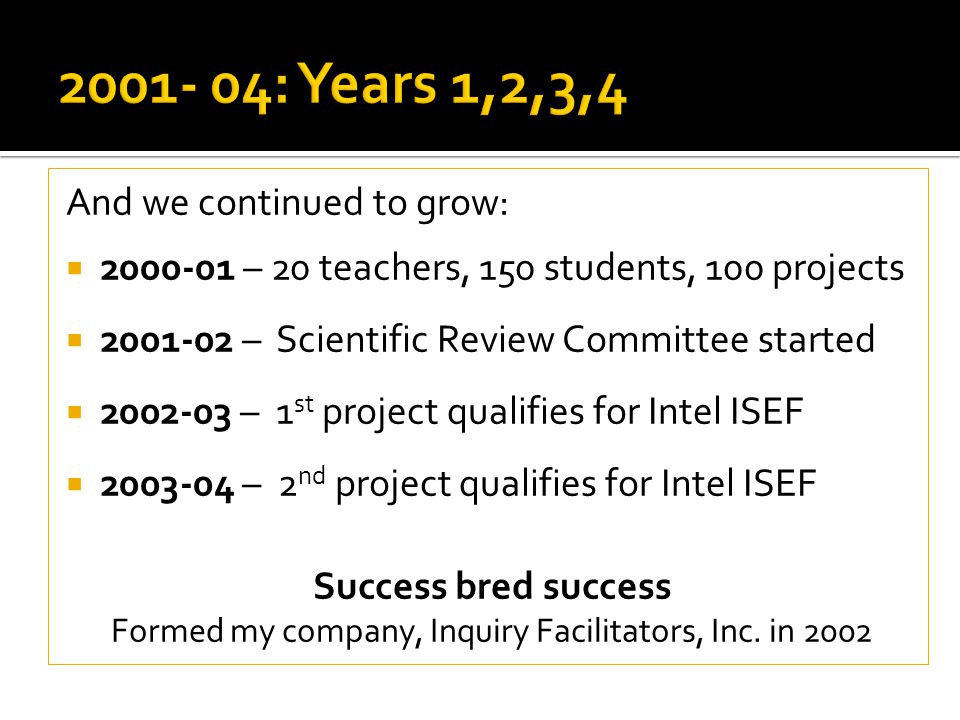 And we continued to grow:  2000-01 – 20 teachers, 150 students, 100 projects  2001-02 – Scientific Review Committee started  2002-03 – 1 st project