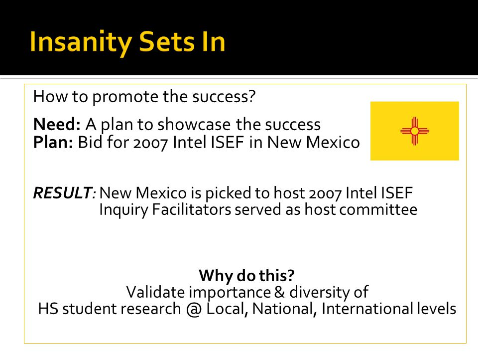 How to promote the success? Need: A plan to showcase the success Plan: Bid for 2007 Intel ISEF in New Mexico RESULT: New Mexico is picked to host 2007