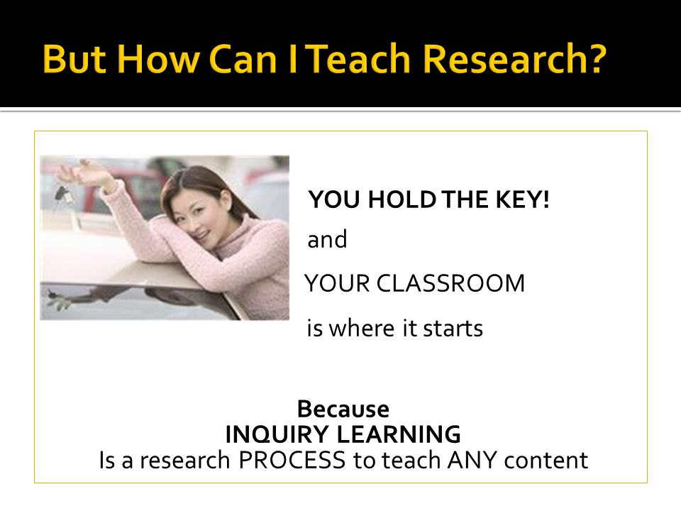 YOU HOLD THE KEY! and YOUR CLASSROOM is where it starts Because INQUIRY LEARNING Is a research PROCESS to teach ANY content