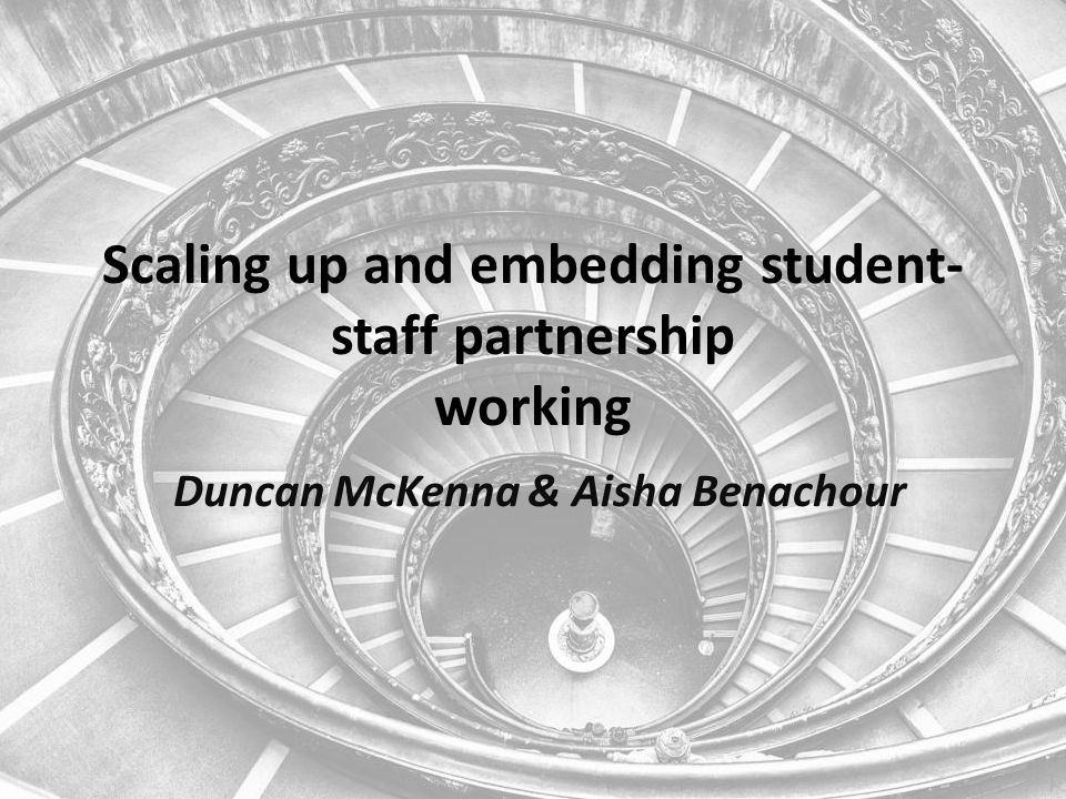Scaling up and embedding student- staff partnership working Duncan McKenna & Aisha Benachour