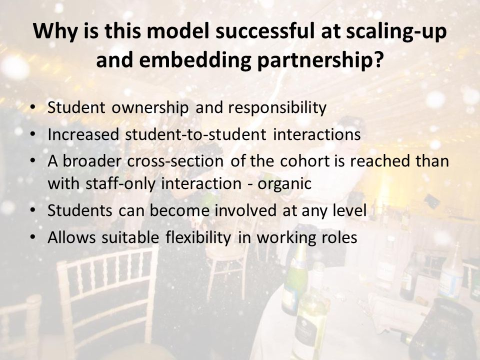 Student ownership and responsibility Increased student-to-student interactions A broader cross-section of the cohort is reached than with staff-only interaction - organic Students can become involved at any level Allows suitable flexibility in working roles Why is this model successful at scaling-up and embedding partnership?
