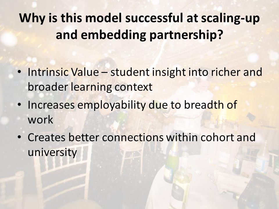 Intrinsic Value – student insight into richer and broader learning context Increases employability due to breadth of work Creates better connections within cohort and university Why is this model successful at scaling-up and embedding partnership