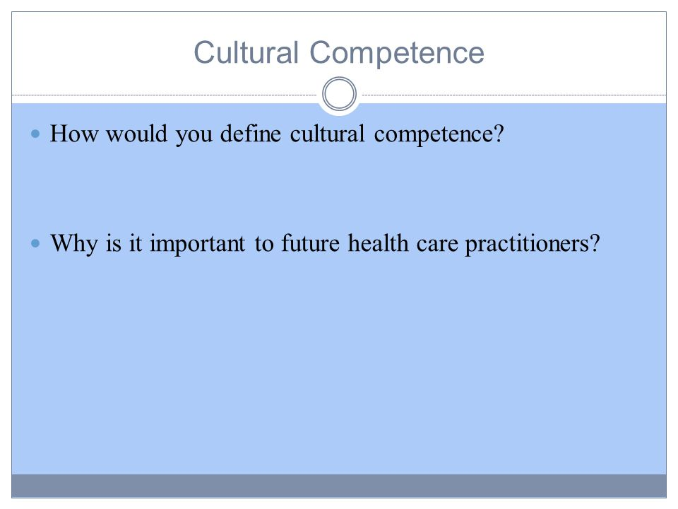 Cultural Competence How would you define cultural competence.