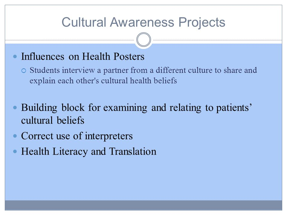 Cultural Awareness Projects Influences on Health Posters  Students interview a partner from a different culture to share and explain each other s cultural health beliefs Building block for examining and relating to patients' cultural beliefs Correct use of interpreters Health Literacy and Translation